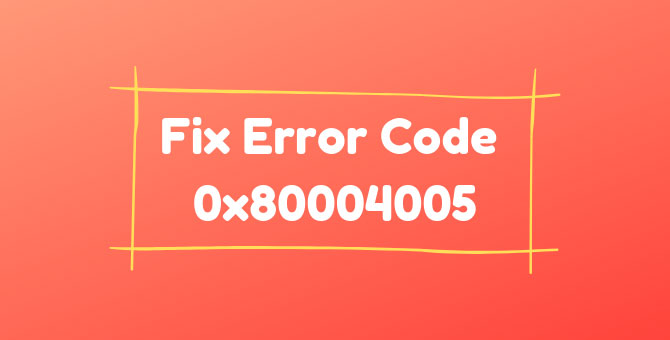 How to Fix Error Code 0x80004005 for Windows 7, 10